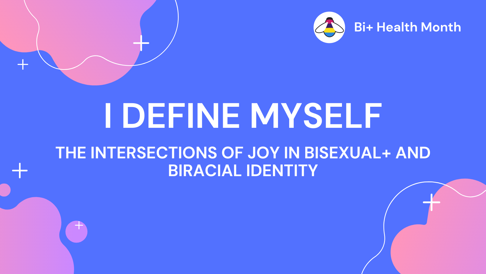 "Light periwinkle background, with pink clouds, and white text that reads ""I Define Myself: Intersections of Joy in Bisexual+ and Biracial Identity"""