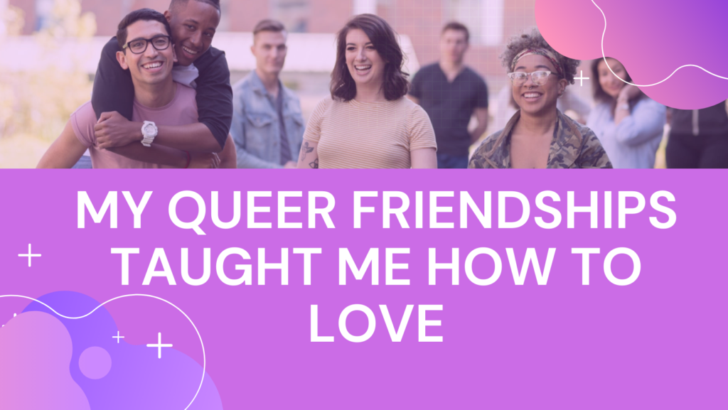 """Header of smiling college-age friends. Text reads """"My Queer Friendships Taught Me How to Love"""""""